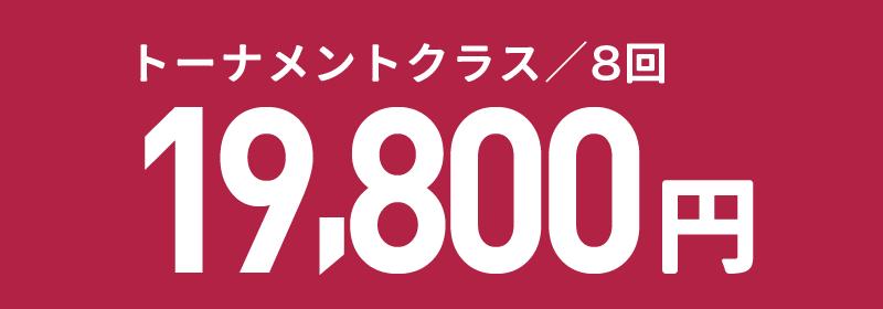 トーナメントクラス/8回 19,800円(消費税込)